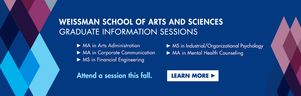 Weissman School of Arts and SCiences Graduate Information Sesssions: MA in Arts Administration, MA in Corporate Communication, MS in Financial Engineering, MS in I/O Psychology, MA in Mental Health Counseling. Attend a session this fall. Learn more.