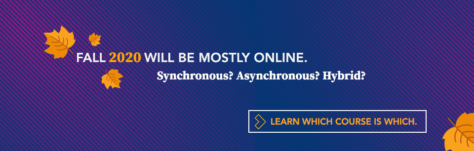 Fall 2020 Will Be Mostly Online. Synchronous? Asynchronous? Hybrid? Learn Which Course is Which.