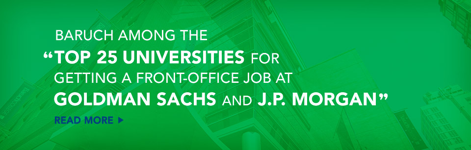 Baruch among the top 25 universities for getting a front-office job at goldman sachs and J.P. Morgan