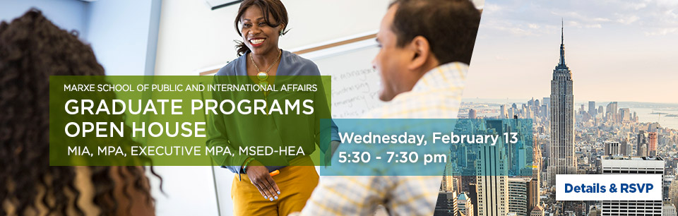 Marxe School of Public and International Affairs Graduate Programs Open House MIA, MPA, Executive MPA, MSED-HEA Wednesday, Feb 13 5:30-7:30pm