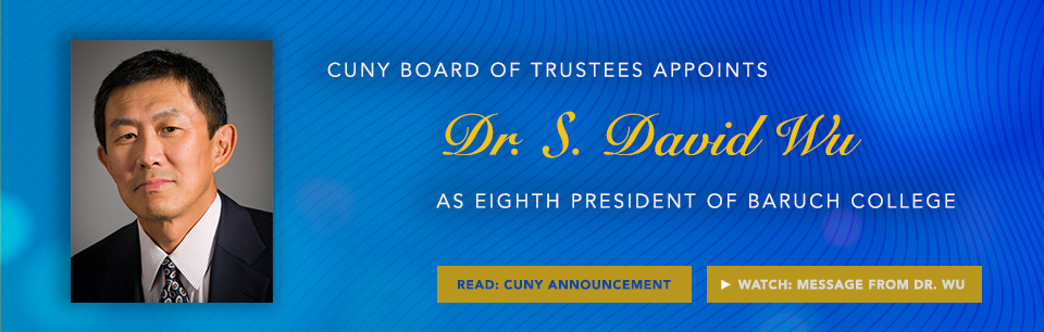 CUNY Board of Trustees Appoints Dr. S. David Wu As Eight President of Baruch College. Read the CUNY Announcement