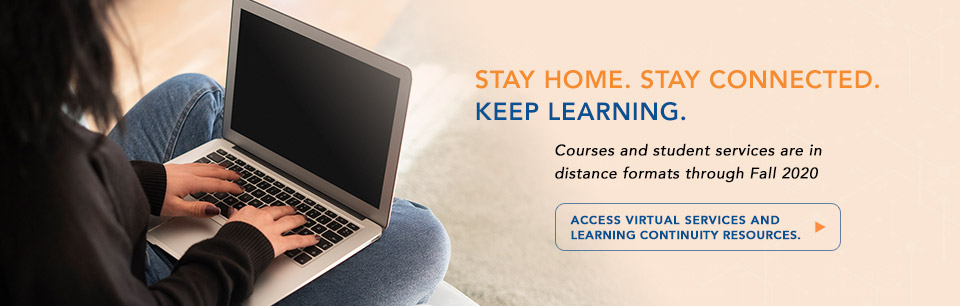 Stay Home. Stay Connected. Keep Learning. Courses are in distance learning formats through summer. Access Virtual services and learning continuity resources.