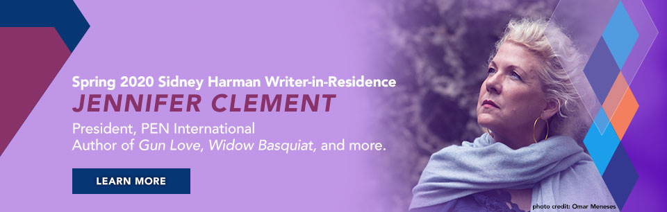 Spring 2020 Sidney Harman Writer-in-Residence Jennifer Clement President, PEN International, Author of Gun Love, Widow Basquait, and more. Learn more.