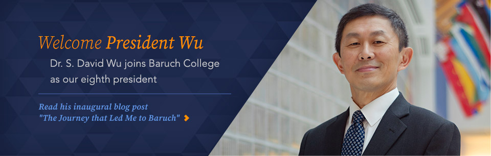 Welcome President Wu. Dr. S. David Wu Joins Baruch COllege as our eight president. Read his inagural blog post 'The Journey that led Me to Baruch'.