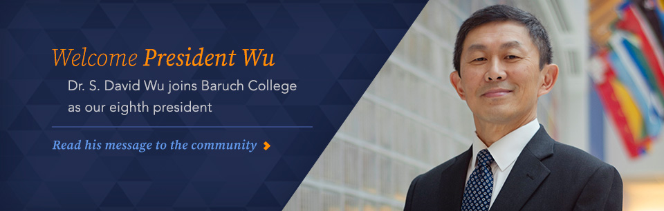 Welcome President Wu. Dr. S. David Wu Joins Baruch COllege as our eight president. REad his message to the community.