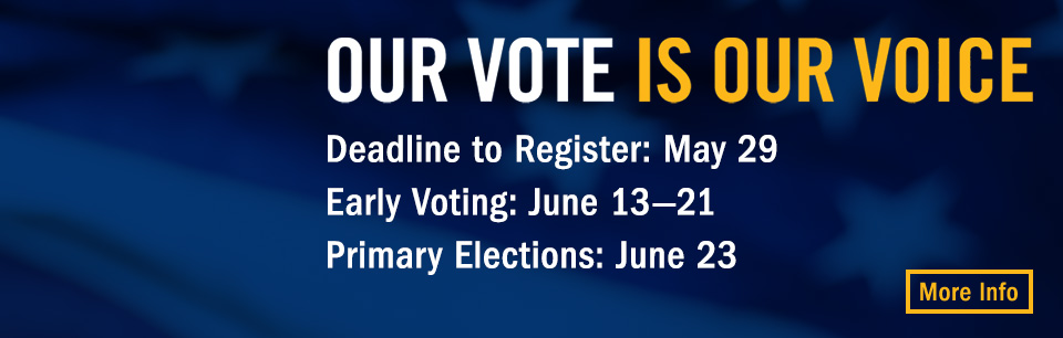 Our Vote is our voice. Deadline to Register: Map 29. Early Voting: June 13-21. Presidential Primary: June 23